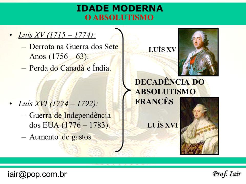 IDADE MODERNA Prof. Iair iair@pop.com.br O ABSOLUTISMO Luís XV (1715 – 1774): –Derrota na Guerra dos Sete Anos (1756 – 63). –Perda do Canadá e Índia.