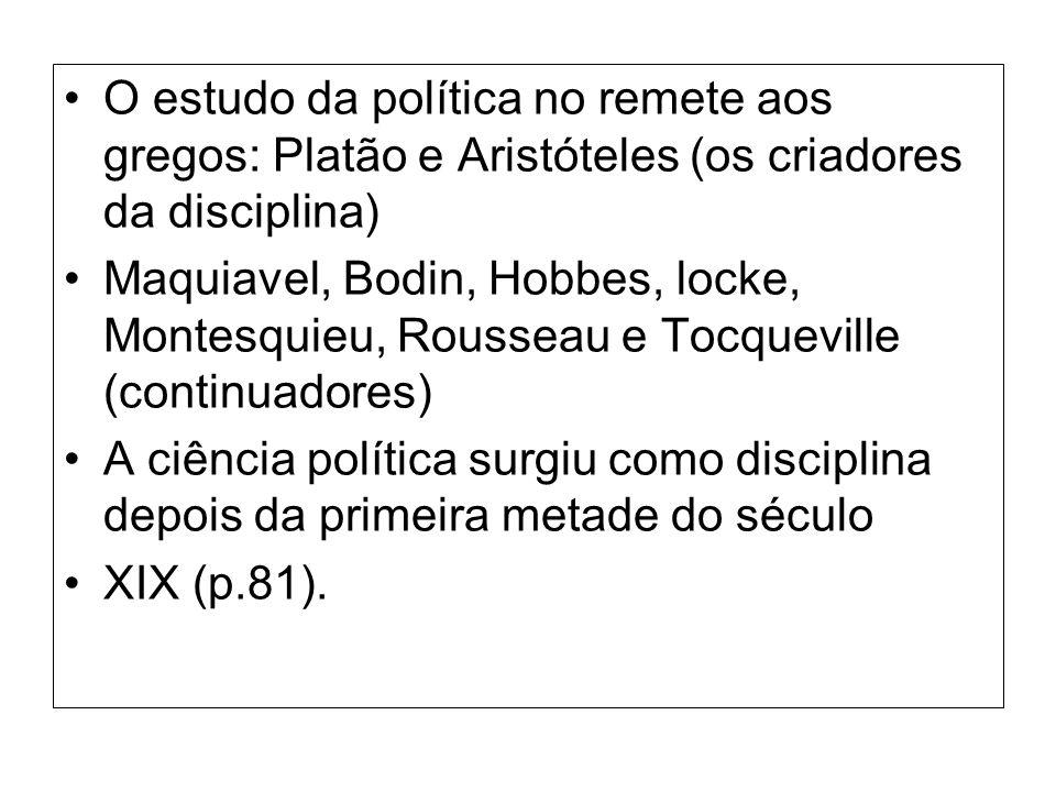 O estudo da política no remete aos gregos: Platão e Aristóteles (os criadores da disciplina) Maquiavel, Bodin, Hobbes, locke, Montesquieu, Rousseau e Tocqueville (continuadores) A ciência política surgiu como disciplina depois da primeira metade do século XIX (p.81).