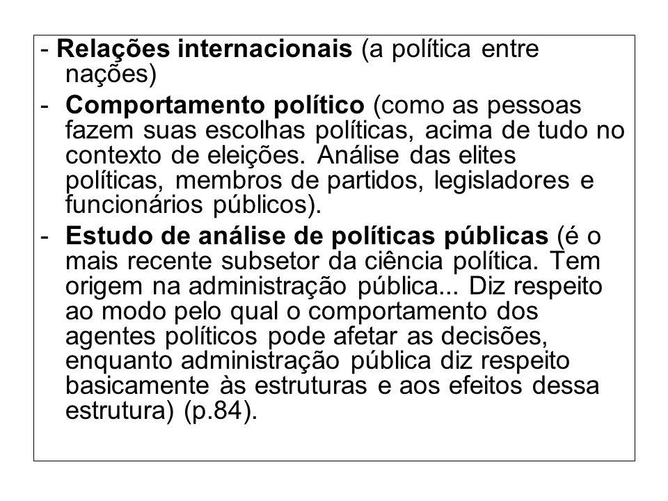 - Relações internacionais (a política entre nações) -Comportamento político (como as pessoas fazem suas escolhas políticas, acima de tudo no contexto de eleições.