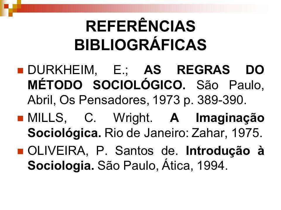 REFERÊNCIAS BIBLIOGRÁFICAS DURKHEIM, E.; AS REGRAS DO MÉTODO SOCIOLÓGICO. São Paulo, Abril, Os Pensadores, 1973 p. 389-390. MILLS, C. Wright. A Imagin