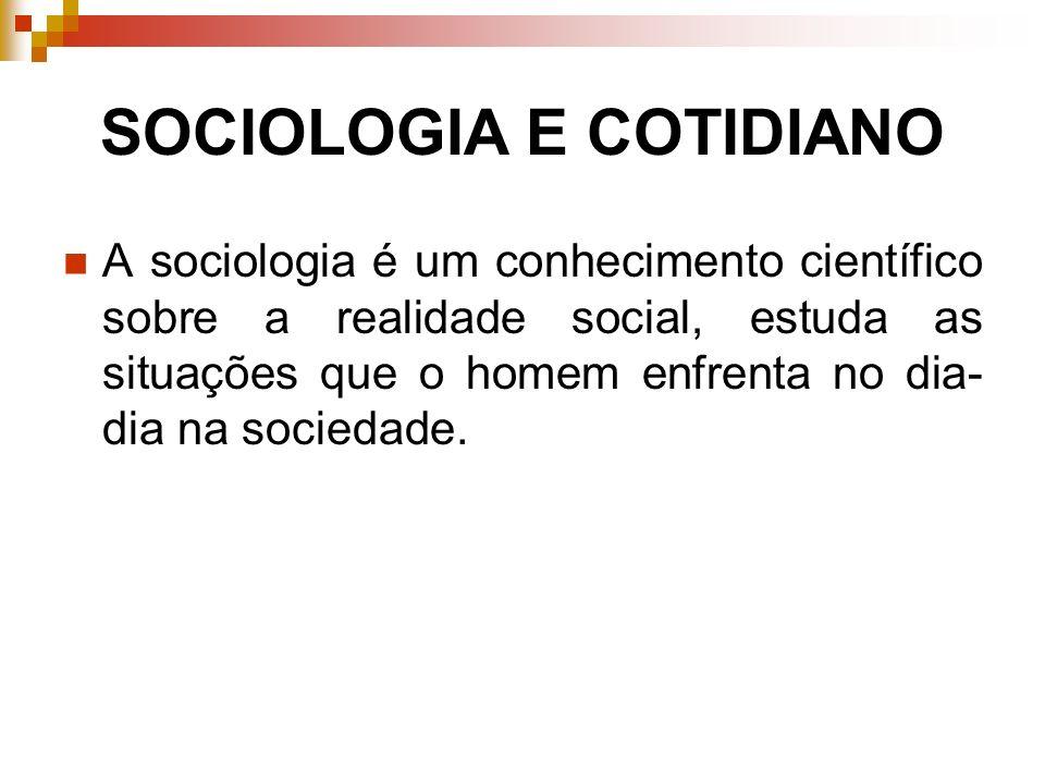SOCIOLOGIA E COTIDIANO A sociologia é um conhecimento científico sobre a realidade social, estuda as situações que o homem enfrenta no dia- dia na soc