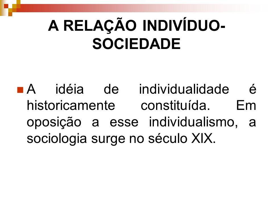 A RELAÇÃO INDIVÍDUO- SOCIEDADE A idéia de individualidade é historicamente constituída. Em oposição a esse individualismo, a sociologia surge no sécul