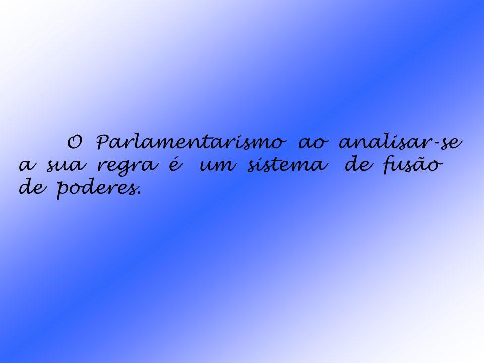 O Parlamentarismo ao analisar-se a sua regra é um sistema de fusão de poderes.