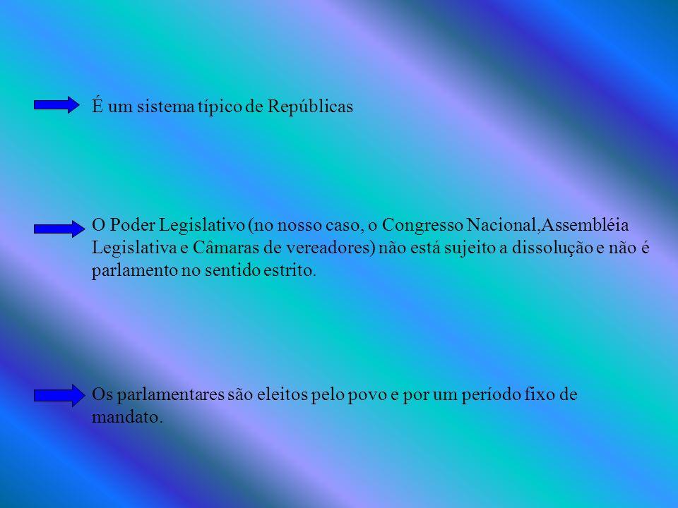 É um sistema típico de Repúblicas O Poder Legislativo (no nosso caso, o Congresso Nacional,Assembléia Legislativa e Câmaras de vereadores) não está sujeito a dissolução e não é parlamento no sentido estrito.