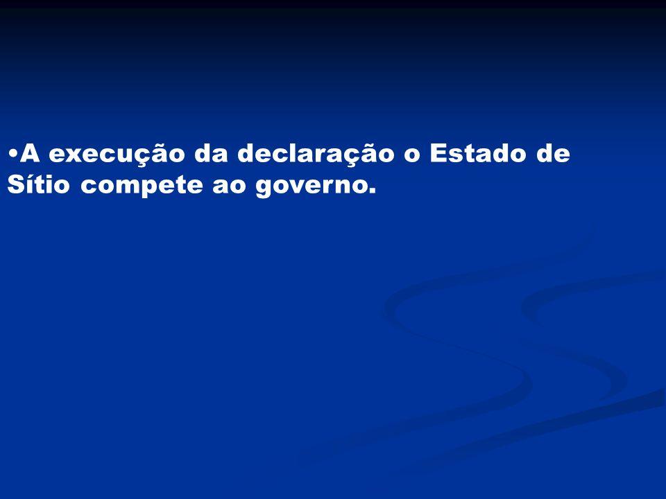 A execução da declaração o Estado de Sítio compete ao governo.