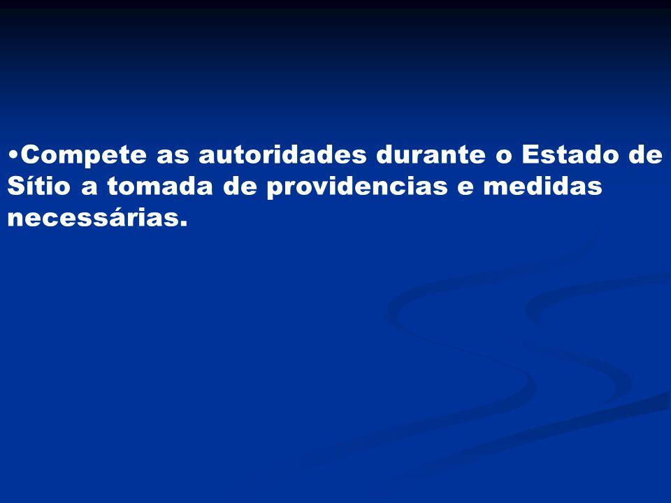 Compete as autoridades durante o Estado de Sítio a tomada de providencias e medidas necessárias.
