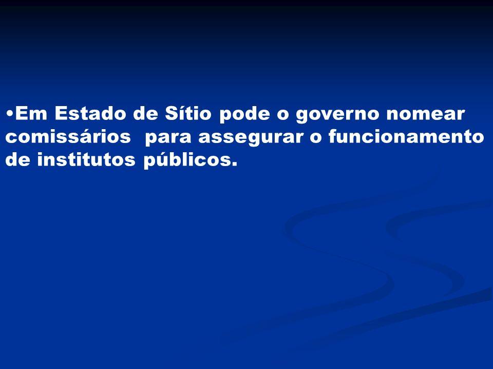 Em Estado de Sítio pode o governo nomear comissários para assegurar o funcionamento de institutos públicos.