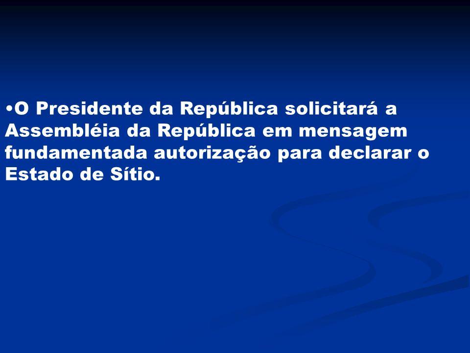 O Presidente da República solicitará a Assembléia da República em mensagem fundamentada autorização para declarar o Estado de Sítio.