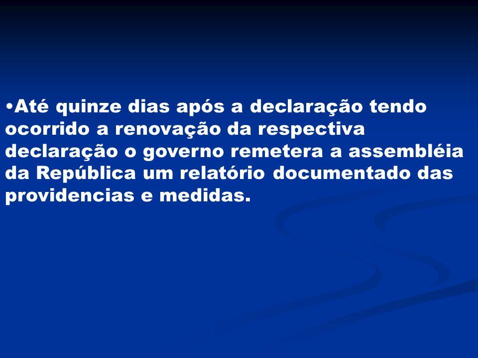Até quinze dias após a declaração tendo ocorrido a renovação da respectiva declaração o governo remetera a assembléia da República um relatório docume