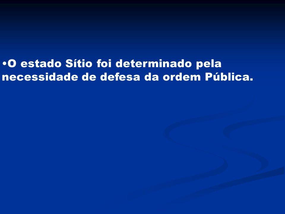 O estado Sítio foi determinado pela necessidade de defesa da ordem Pública.