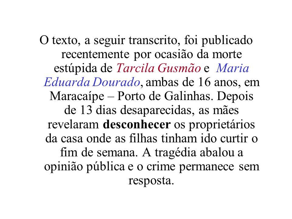 O texto, a seguir transcrito, foi publicado recentemente por ocasião da morte estúpida de Tarcila Gusmão e Maria Eduarda Dourado, ambas de 16 anos, em