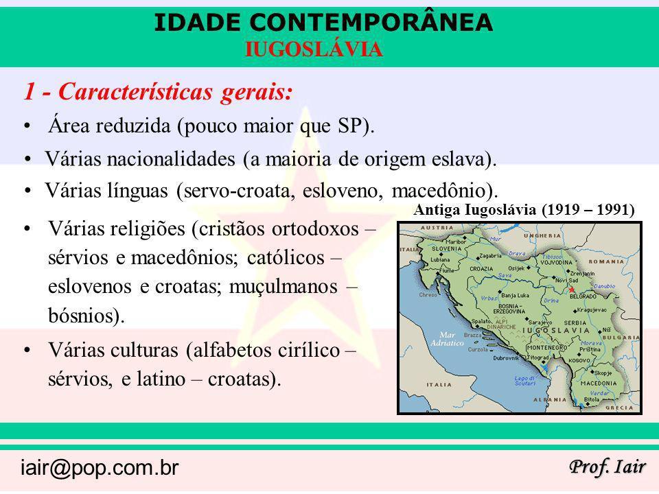 IDADE CONTEMPORÂNEA Prof. Iair iair@pop.com.br IUGOSLÁVIA 1 - Características gerais: Área reduzida (pouco maior que SP). Várias religiões (cristãos o