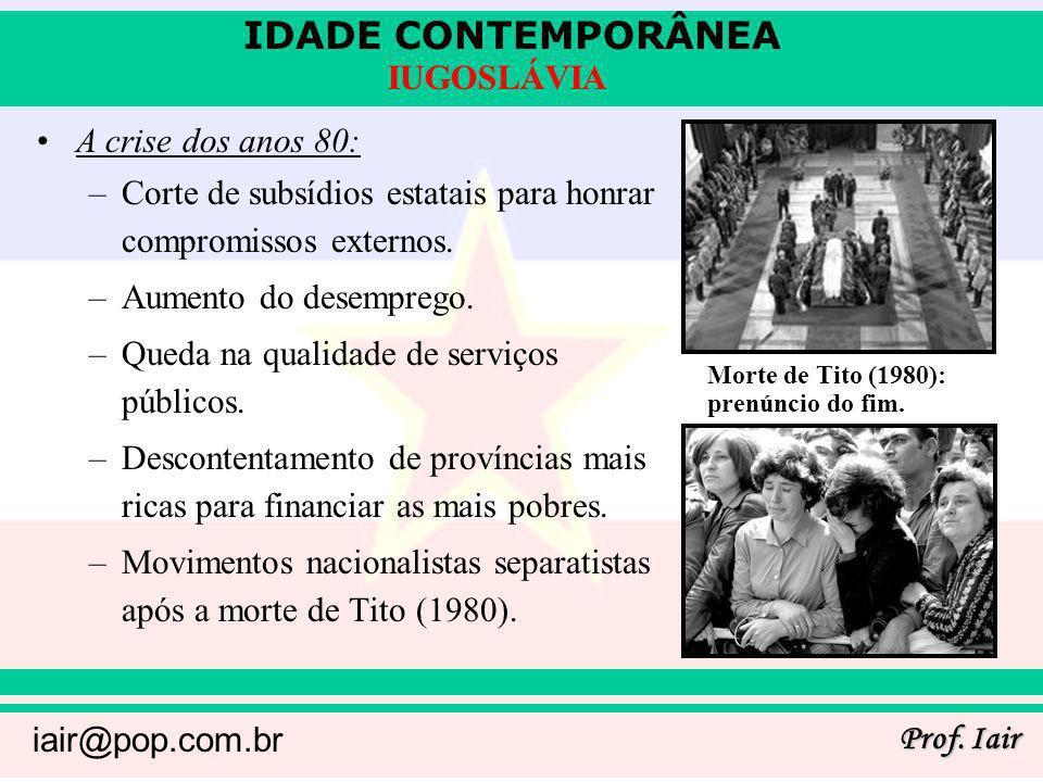 IDADE CONTEMPORÂNEA Prof. Iair iair@pop.com.br IUGOSLÁVIA A crise dos anos 80: –Corte de subsídios estatais para honrar compromissos externos. –Aument