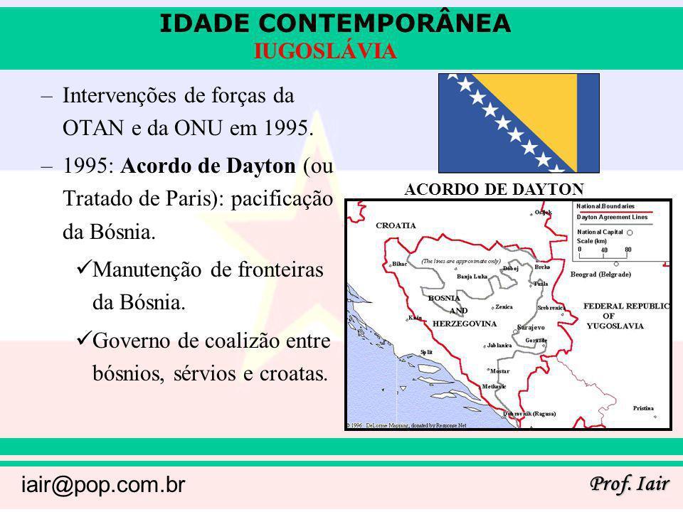IDADE CONTEMPORÂNEA Prof. Iair iair@pop.com.br IUGOSLÁVIA –Intervenções de forças da OTAN e da ONU em 1995. –1995: Acordo de Dayton (ou Tratado de Par