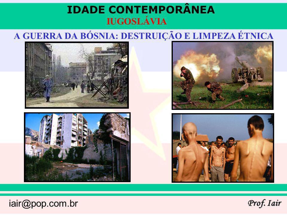 IDADE CONTEMPORÂNEA Prof. Iair iair@pop.com.br IUGOSLÁVIA A GUERRA DA BÓSNIA: DESTRUIÇÃO E LIMPEZA ÉTNICA