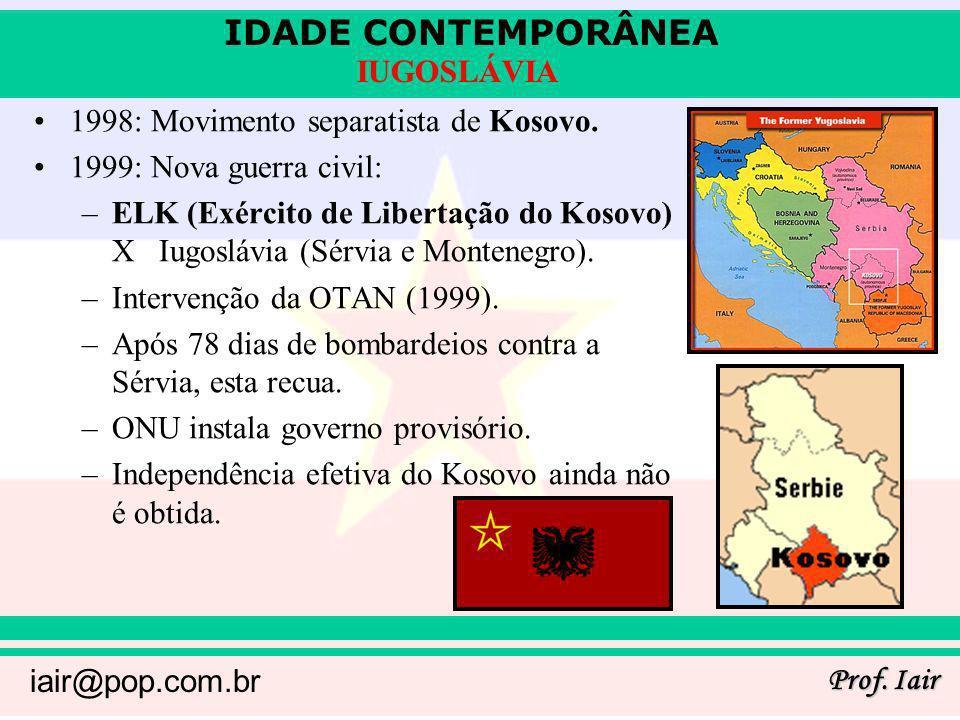 IDADE CONTEMPORÂNEA Prof. Iair iair@pop.com.br IUGOSLÁVIA 1998: Movimento separatista de Kosovo. 1999: Nova guerra civil: –ELK (Exército de Libertação