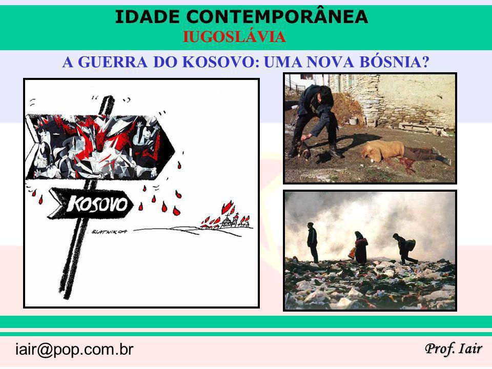 IDADE CONTEMPORÂNEA Prof. Iair iair@pop.com.br IUGOSLÁVIA A GUERRA DO KOSOVO: UMA NOVA BÓSNIA?