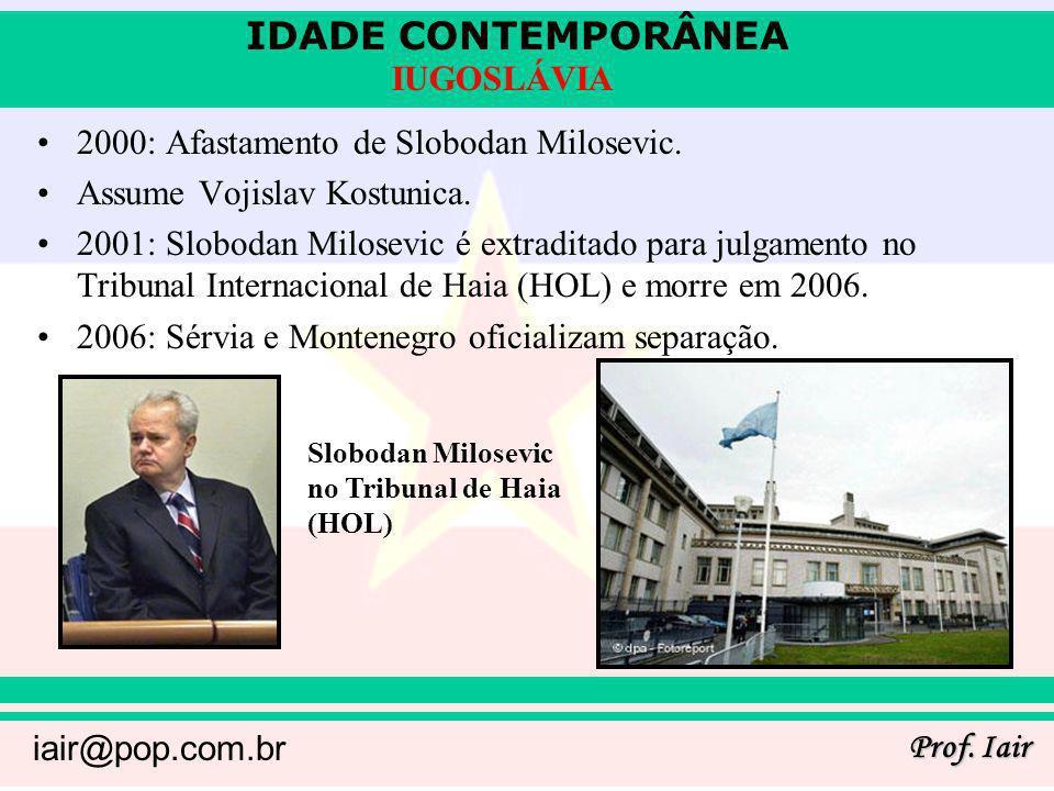 IDADE CONTEMPORÂNEA Prof. Iair iair@pop.com.br IUGOSLÁVIA 2000: Afastamento de Slobodan Milosevic. Assume Vojislav Kostunica. 2001: Slobodan Milosevic
