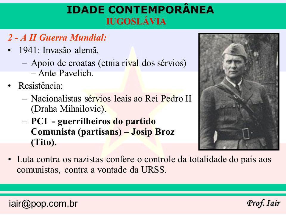 IDADE CONTEMPORÂNEA Prof. Iair iair@pop.com.br IUGOSLÁVIA 2 - A II Guerra Mundial: 1941: Invasão alemã. –Apoio de croatas (etnia rival dos sérvios) –