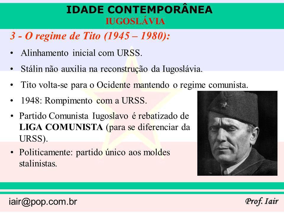 IDADE CONTEMPORÂNEA Prof. Iair iair@pop.com.br IUGOSLÁVIA 3 - O regime de Tito (1945 – 1980): Alinhamento inicial com URSS. Stálin não auxilia na reco