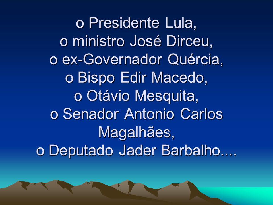 o Presidente Lula, o ministro José Dirceu, o ex-Governador Quércia, o Bispo Edir Macedo, o Otávio Mesquita, o Senador Antonio Carlos Magalhães, o Depu