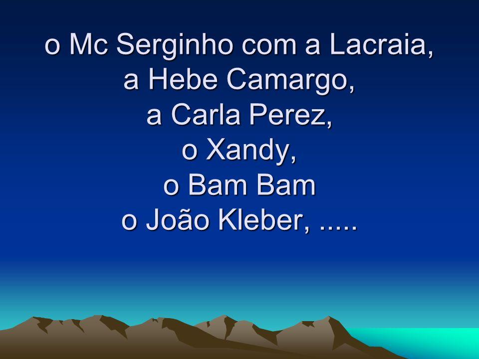 o Mc Serginho com a Lacraia, a Hebe Camargo, a Carla Perez, o Xandy, o Bam Bam o João Kleber,.....