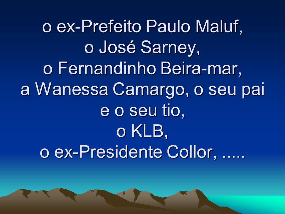 o ex-Prefeito Paulo Maluf, o José Sarney, o Fernandinho Beira-mar, a Wanessa Camargo, o seu pai e o seu tio, o KLB, o ex-Presidente Collor,.....