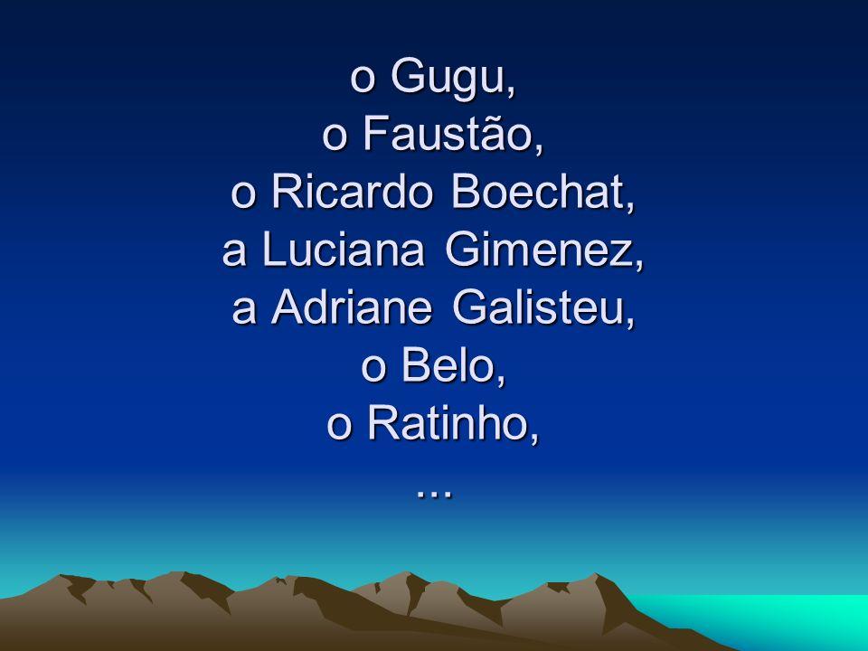 o Gugu, o Faustão, o Ricardo Boechat, a Luciana Gimenez, a Adriane Galisteu, o Belo, o Ratinho,...