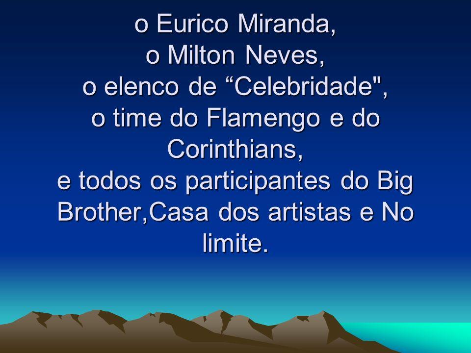 o Eurico Miranda, o Milton Neves, o elenco de Celebridade