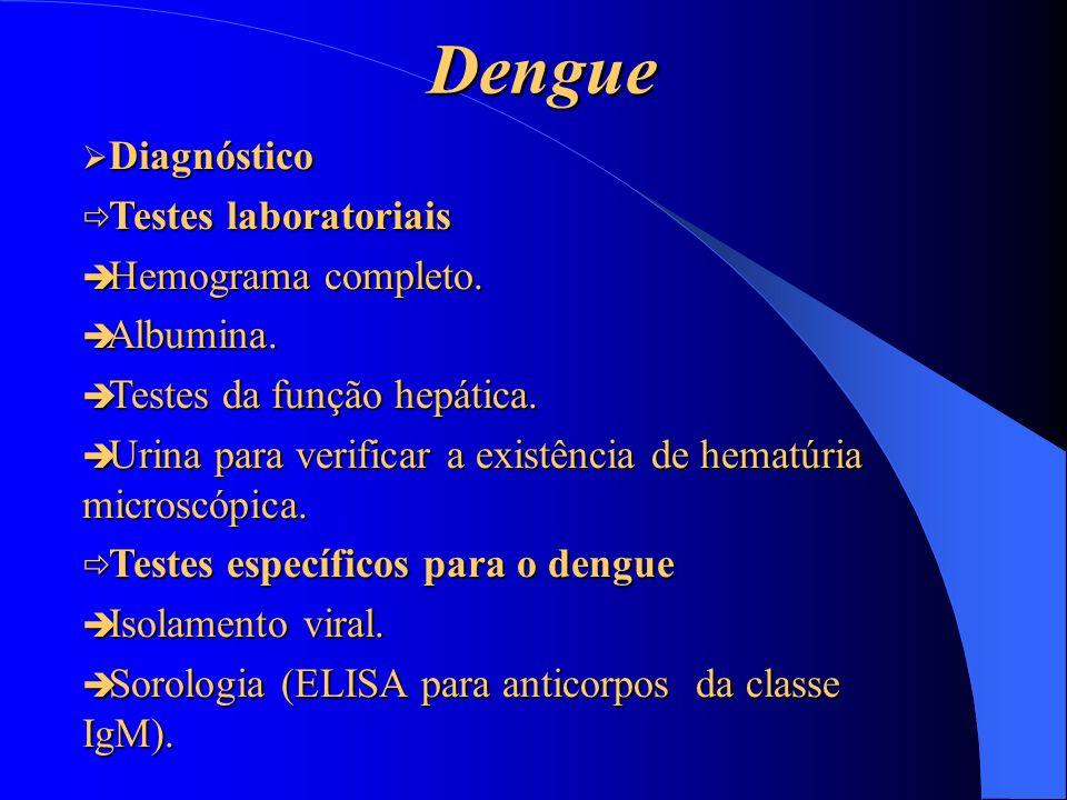 Dengue Diagnóstico Diagnóstico ð Testes laboratoriais è Hemograma completo. è Albumina. è Testes da função hepática. è Urina para verificar a existênc