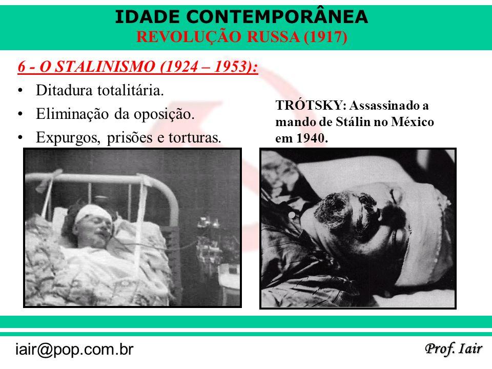 IDADE CONTEMPORÂNEA Prof. Iair iair@pop.com.br REVOLUÇÃO RUSSA (1917) 6 - O STALINISMO (1924 – 1953): Ditadura totalitária. Eliminação da oposição. Ex