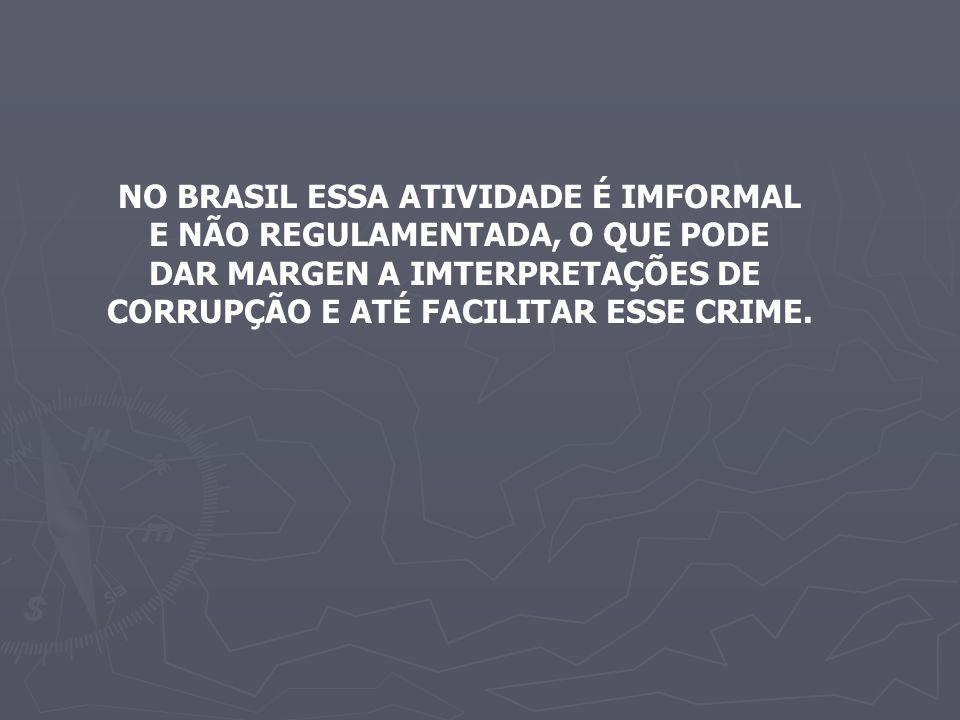 NO BRASIL ESSA ATIVIDADE É IMFORMAL E NÃO REGULAMENTADA, O QUE PODE DAR MARGEN A IMTERPRETAÇÕES DE CORRUPÇÃO E ATÉ FACILITAR ESSE CRIME.
