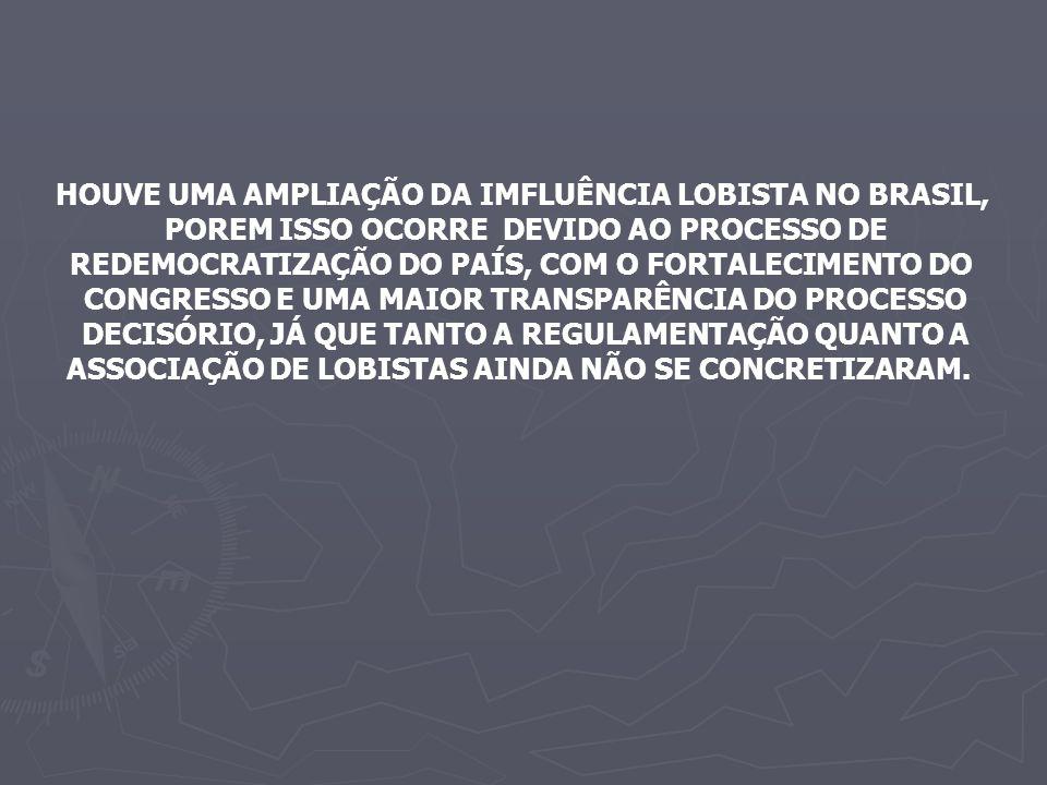 HOUVE UMA AMPLIAÇÃO DA IMFLUÊNCIA LOBISTA NO BRASIL, POREM ISSO OCORRE DEVIDO AO PROCESSO DE REDEMOCRATIZAÇÃO DO PAÍS, COM O FORTALECIMENTO DO CONGRESSO E UMA MAIOR TRANSPARÊNCIA DO PROCESSO DECISÓRIO, JÁ QUE TANTO A REGULAMENTAÇÃO QUANTO A ASSOCIAÇÃO DE LOBISTAS AINDA NÃO SE CONCRETIZARAM.