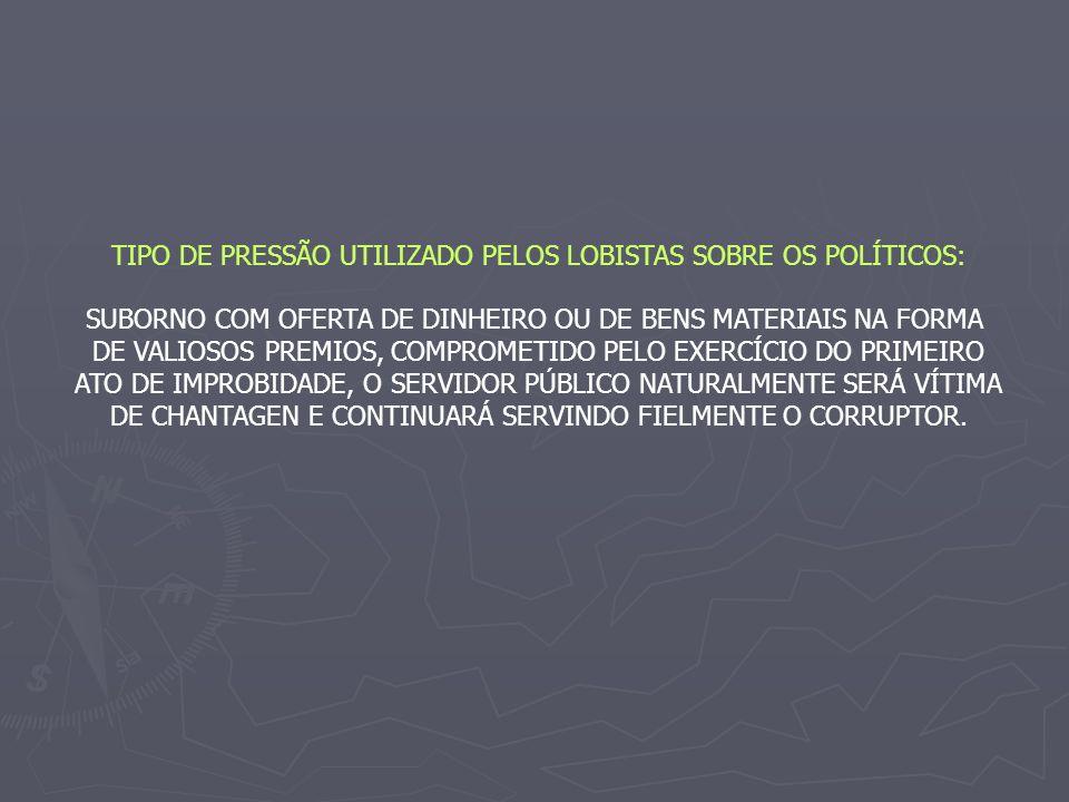 TIPO DE PRESSÃO UTILIZADO PELOS LOBISTAS SOBRE OS POLÍTICOS: SUBORNO COM OFERTA DE DINHEIRO OU DE BENS MATERIAIS NA FORMA DE VALIOSOS PREMIOS, COMPROMETIDO PELO EXERCÍCIO DO PRIMEIRO ATO DE IMPROBIDADE, O SERVIDOR PÚBLICO NATURALMENTE SERÁ VÍTIMA DE CHANTAGEN E CONTINUARÁ SERVINDO FIELMENTE O CORRUPTOR.