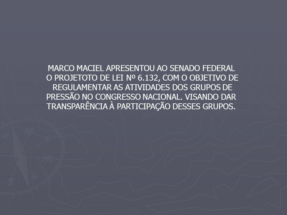 MARCO MACIEL APRESENTOU AO SENADO FEDERAL O PROJETOTO DE LEI Nº 6.132, COM O OBJETIVO DE REGULAMENTAR AS ATIVIDADES DOS GRUPOS DE PRESSÃO NO CONGRESSO NACIONAL.