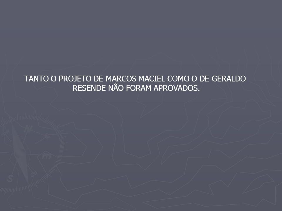 TANTO O PROJETO DE MARCOS MACIEL COMO O DE GERALDO RESENDE NÃO FORAM APROVADOS.
