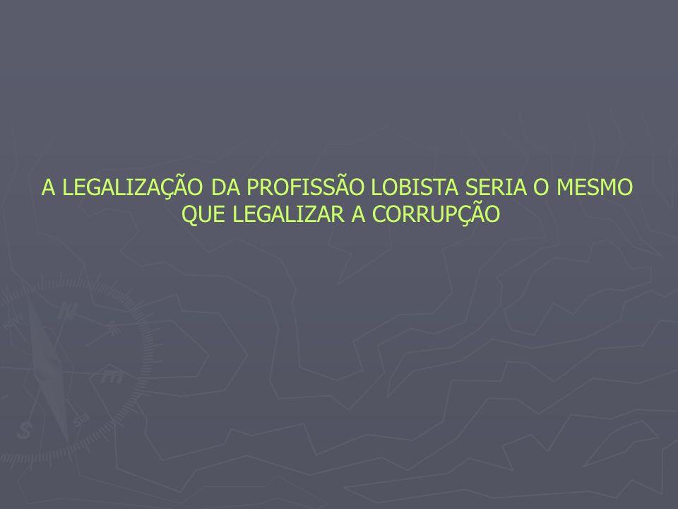 A LEGALIZAÇÃO DA PROFISSÃO LOBISTA SERIA O MESMO QUE LEGALIZAR A CORRUPÇÃO