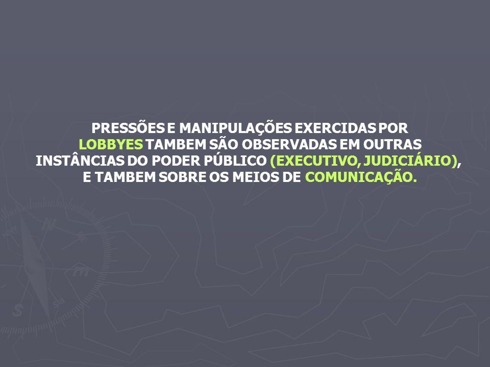 PRESSÕES E MANIPULAÇÕES EXERCIDAS POR LOBBYES TAMBEM SÃO OBSERVADAS EM OUTRAS INSTÂNCIAS DO PODER PÚBLICO (EXECUTIVO, JUDICIÁRIO), E TAMBEM SOBRE OS MEIOS DE COMUNICAÇÃO.