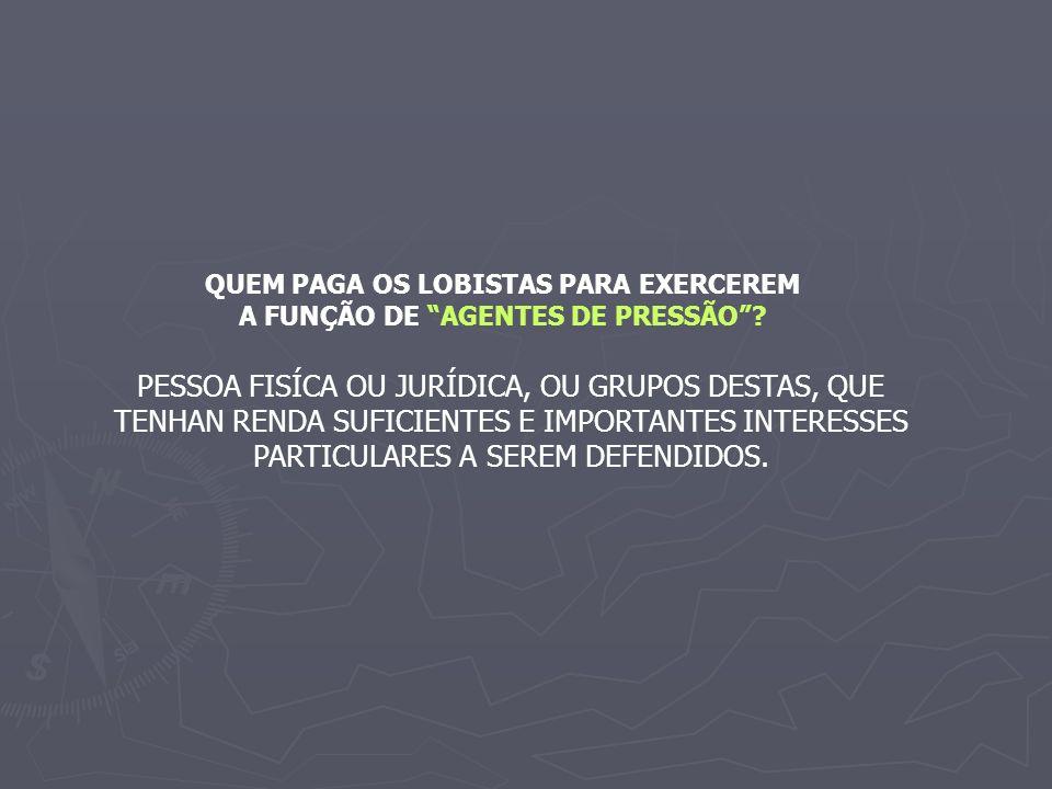 QUEM PAGA OS LOBISTAS PARA EXERCEREM A FUNÇÃO DE AGENTES DE PRESSÃO.