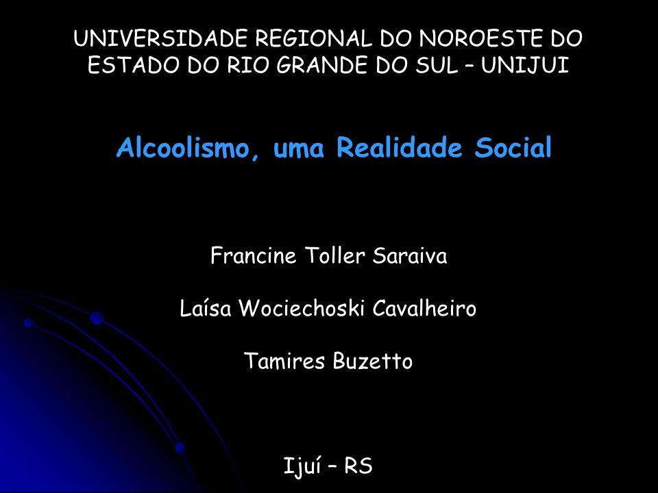UNIVERSIDADE REGIONAL DO NOROESTE DO ESTADO DO RIO GRANDE DO SUL – UNIJUI Alcoolismo, uma Realidade Social Francine Toller Saraiva Laísa Wociechoski C
