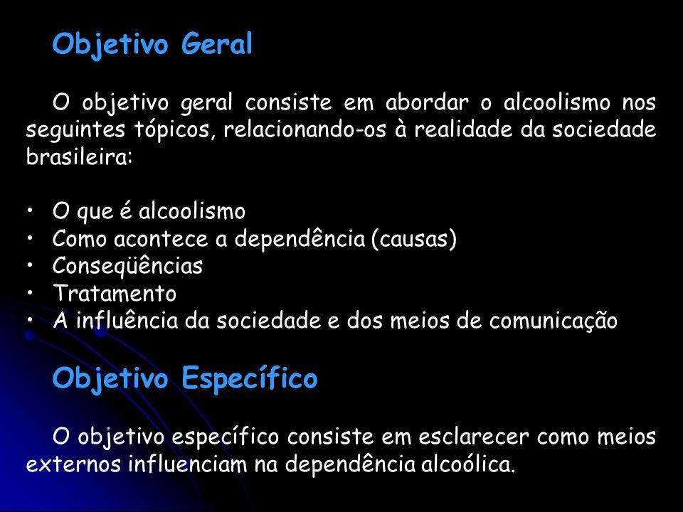 Objetivo Geral O objetivo geral consiste em abordar o alcoolismo nos seguintes tópicos, relacionando-os à realidade da sociedade brasileira: O que é a