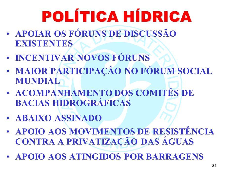 31 POLÍTICA HÍDRICA APOIAR OS FÓRUNS DE DISCUSSÃO EXISTENTES INCENTIVAR NOVOS FÓRUNS MAIOR PARTICIPAÇÃO NO FÓRUM SOCIAL MUNDIAL ACOMPANHAMENTO DOS COM