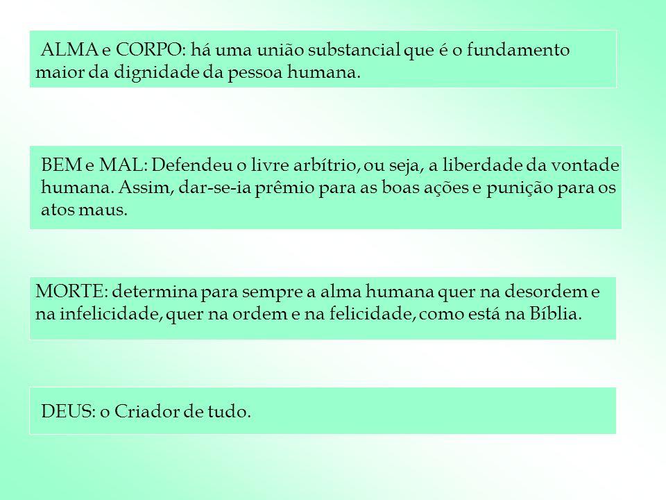 ALMA e CORPO: há uma união substancial que é o fundamento maior da dignidade da pessoa humana. BEM e MAL: Defendeu o livre arbítrio, ou seja, a liberd
