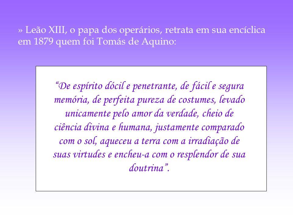 » Leão XIII, o papa dos operários, retrata em sua encíclica em 1879 quem foi Tomás de Aquino: De espírito dócil e penetrante, de fácil e segura memóri