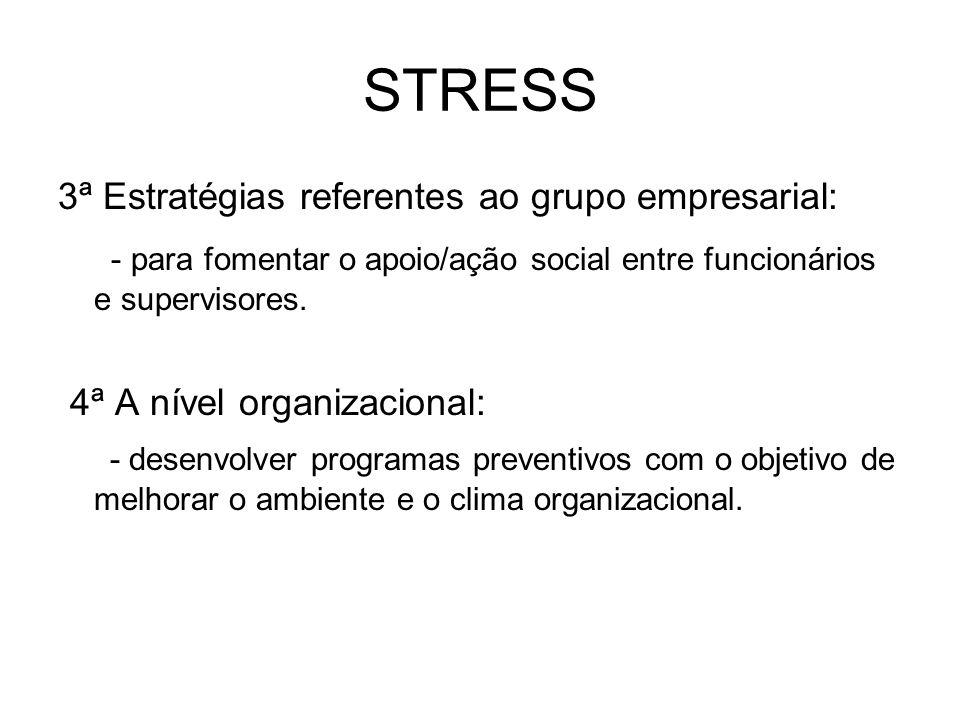 STRESS 3ª Estratégias referentes ao grupo empresarial: - para fomentar o apoio/ação social entre funcionários e supervisores. 4ª A nível organizaciona