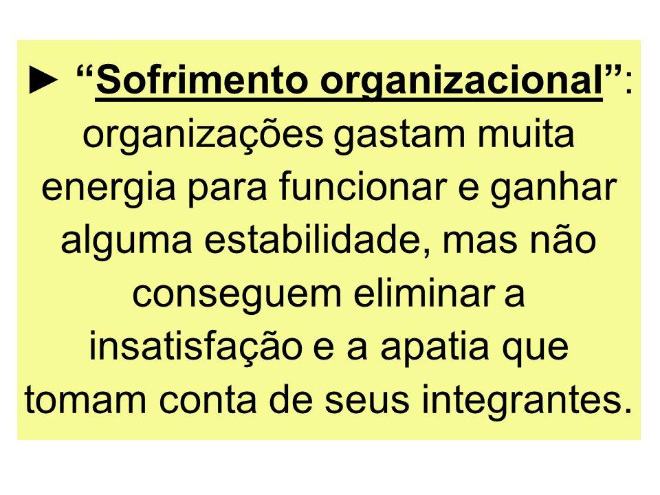 Sofrimento organizacional: organizações gastam muita energia para funcionar e ganhar alguma estabilidade, mas não conseguem eliminar a insatisfação e