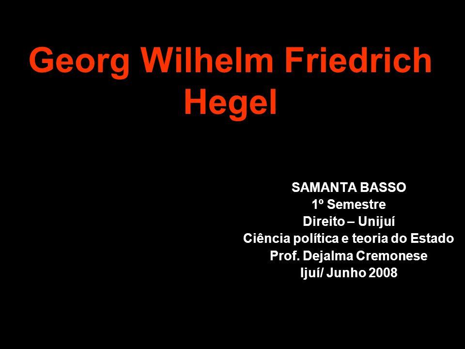 Georg Wilhelm Friedrich Hegel SAMANTA BASSO 1º Semestre Direito – Unijuí Ciência política e teoria do Estado Prof. Dejalma Cremonese Ijuí/ Junho 2008