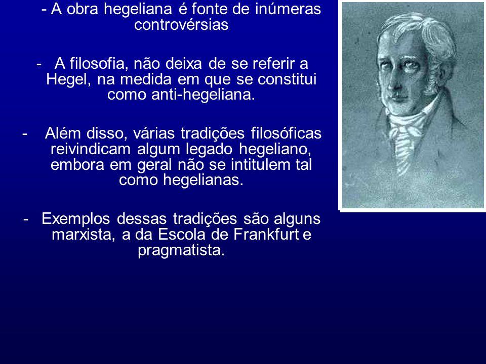 - A obra hegeliana é fonte de inúmeras controvérsias -A filosofia, não deixa de se referir a Hegel, na medida em que se constitui como anti-hegeliana.