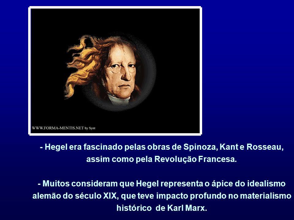 - Hegel era fascinado pelas obras de Spinoza, Kant e Rosseau, assim como pela Revolução Francesa. - Muitos consideram que Hegel representa o ápice do