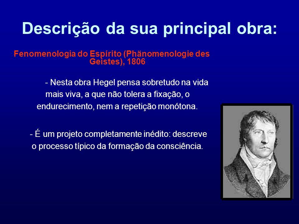 Descrição da sua principal obra: Fenomenologia do Espírito (Phänomenologie des Geistes), 1806 - Nesta obra Hegel pensa sobretudo na vida mais viva, a